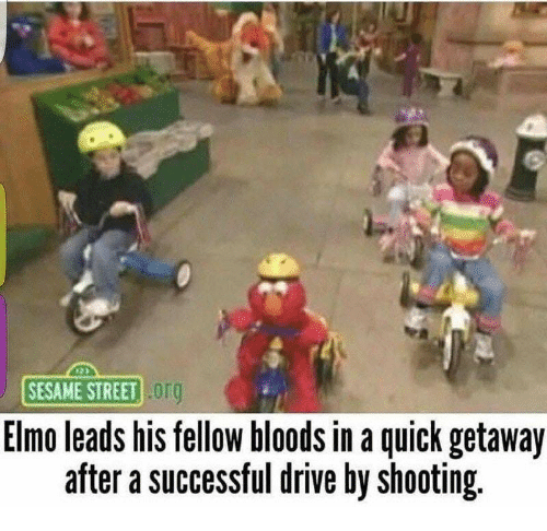 Bloods: SESAME STREET Or  Elmo leads his fellow bloods in a quick getaway  after a successful drive by shooting.