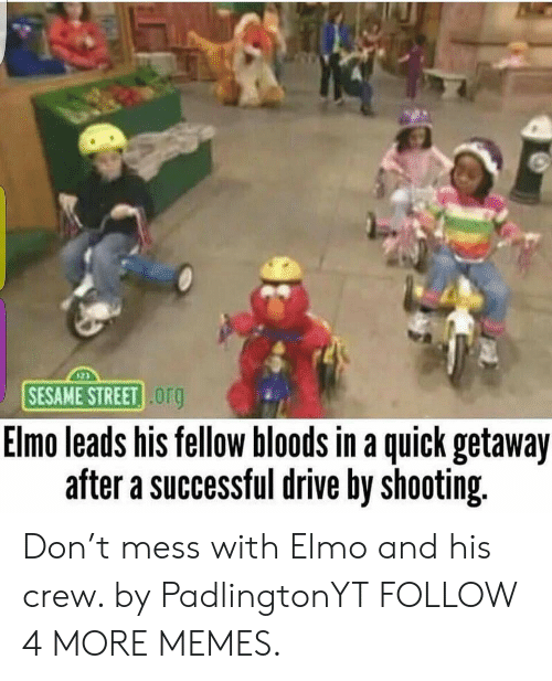 Bloods: SESAME STREET Org  Elmo leads his fellow bloods in a quick getaway  after a successful drive by shooting. Don't mess with Elmo and his crew. by PadlingtonYT FOLLOW 4 MORE MEMES.