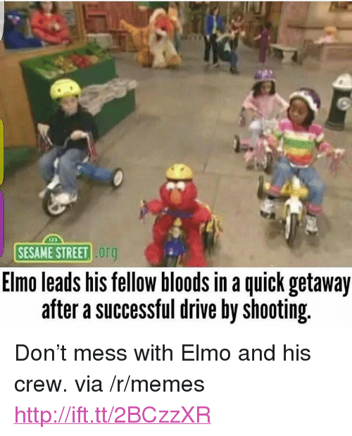 "Bloods: SESAME STREET  org  Elmo leads his tellow bloods in a quick getaway  after a successful drive by shooting. <p>Don't mess with Elmo and his crew. via /r/memes <a href=""http://ift.tt/2BCzzXR"">http://ift.tt/2BCzzXR</a></p>"