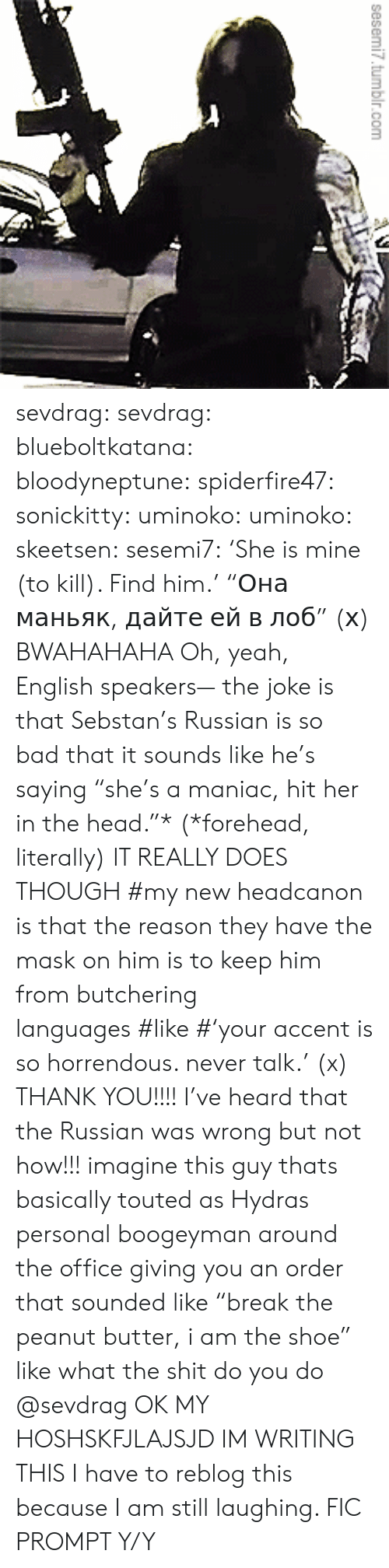 """Bad, Head, and Shit: sesemi7.tumbir.com  1 sevdrag: sevdrag:   blueboltkatana:   bloodyneptune:  spiderfire47:  sonickitty:   uminoko:  uminoko:  skeetsen:  sesemi7:  'She is mine (to kill). Find him.'  """"Она маньяк, дайте ей в лоб"""" (х)  BWAHAHAHA  Oh, yeah, English speakers— the joke is that Sebstan's Russian is so bad that it sounds like he's saying """"she's a maniac, hit her in the head.""""* (*forehead, literally) IT REALLY DOES THOUGH   #my new headcanon is that the reason they have the mask on him is to keep him from butchering languages#like#'your accent is so horrendous. never talk.'(x)   THANK YOU!!!! I've heard that the Russian was wrong but not how!!!  imagine this guy thats basically touted as Hydras personal boogeyman around the office giving you an order that sounded like """"break the peanut butter, i am the shoe"""" like what the shit do you do   @sevdrag    OK MY HOSHSKFJLAJSJD  IM WRITING THIS   I have to reblog this because I am still laughing. FIC PROMPT Y/Y"""