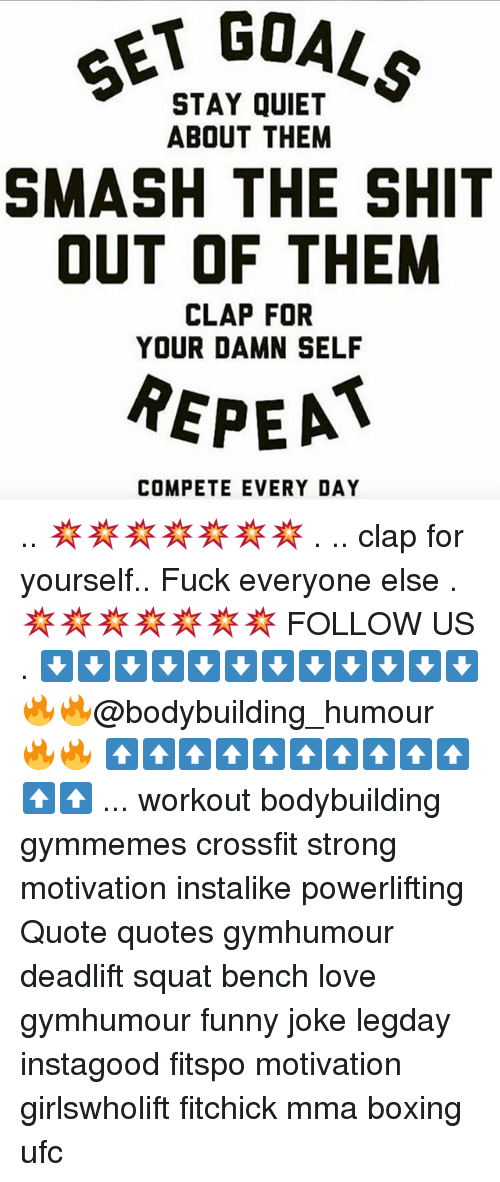Squating: SET GO  STAY QUIET  ABOUT THEM  SMASH THE SHIT  OUT OF THEM  CLAP FOR  YOUR DAMN SELF  REPEA  COMPETE EVERY DAY .. 💥💥💥💥💥💥💥 . .. clap for yourself.. Fuck everyone else . 💥💥💥💥💥💥💥 FOLLOW US . ⬇️⬇️⬇️⬇️⬇️⬇️⬇️⬇️⬇️⬇️⬇️⬇️ 🔥🔥@bodybuilding_humour 🔥🔥 ⬆️⬆️⬆️⬆️⬆️⬆️⬆️⬆️⬆️⬆️⬆️⬆️ ... workout bodybuilding gymmemes crossfit strong motivation instalike powerlifting Quote quotes gymhumour deadlift squat bench love gymhumour funny joke legday instagood fitspo motivation girlswholift fitchick mma boxing ufc