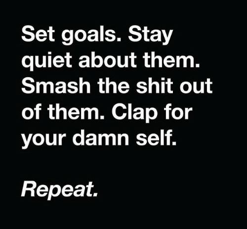 clap: Set goals. Stay  quiet about them.  Smash the shit out  of them. Clap for  your damn self.  Repeat.