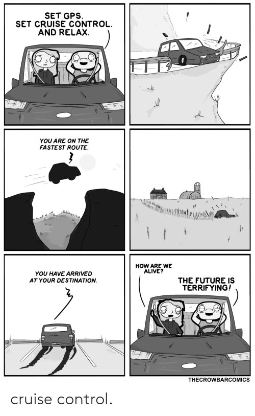 crowbar: SET GPS  SET CRUISE CONTROL.  AND RELAX.  YOU ARE ON THE  FASTEST ROUTE.  146  HOW ARE WE  ALIVE?  YOU HAVE ARRIVED  THE FUTURE IS  TERRIFYING!  AT YOUR DESTINATION  CROWBAR  THECROWBARCOMICS cruise control.