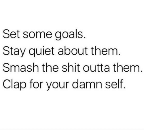 Goals, Shit, and Smashing: Set some goals.  Stay quiet about them  Smash the shit outta them  Clap for your damn self