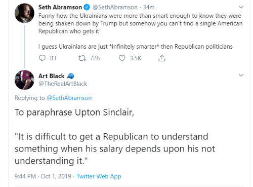 """seth: Seth Abramson  @SethAbramson 34m  Funny how the Ukrainians were more than smart enough to know they were  being shaken down by Trump but somehow you can't find a single American  Republican who gets it  I guess Ukrainians are just *infinitely smarter* then Republican politicians  3.5K  t 726  83  Art Black  @TheRealArtBlack  Replying to @SethAbramson  To paraphrase Upton Sinclair,  """"It is difficult to get a Republican to understand  something when his salary depends upon his not  understanding it.""""  9:44 PM Oct 1, 2019 Twitter Web App"""