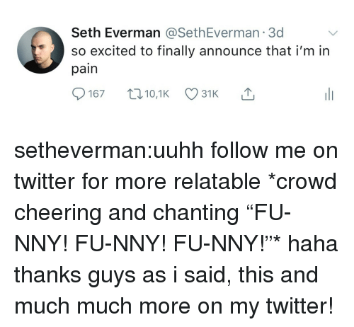 """Tumblr, Twitter, and Blog: Seth Everman @SethEverman 3d  so excited to finally announce thati'm in  pain setheverman:uuhh follow me on twitter for more relatable   *crowd cheering and chanting """"FU-NNY! FU-NNY! FU-NNY!""""* haha thanks guys as i said, this and much much more on my twitter!"""