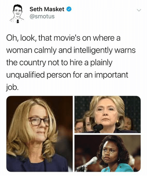 Memes, Movies, and 🤖: Seth Masket  @smotus  Oh, look, that movie's on where a  woman calmly and intelligently warns  the country not to hire a plainly  unqualified person for an important  job