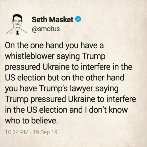 on the other hand: Seth Masket  @smotus  On the one hand you have a  whistleblower saying Trump  pressured Ukraine to interfere in the  US election but on the other hand  you have Trump's lawyer saying  Trump pressured Ukraine to interfere  in the US election and I don't know  who to believe.  10:24 PM 19 Sep 19