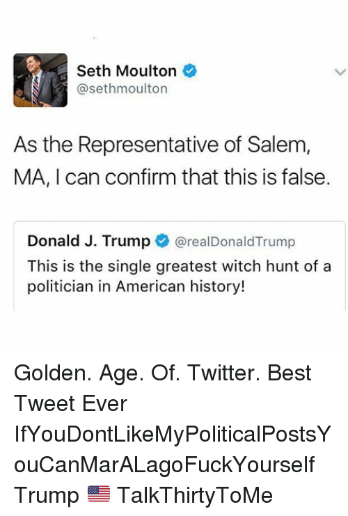 golden age: Seth Moulton  asethmoulton  As the Representative of Salem,  MA, I can confirm that this is false  Donald J. Trump  areal Donald Trump  This is the single greatest witch hunt of a  politician in American history! Golden. Age. Of. Twitter. Best Tweet Ever IfYouDontLikeMyPoliticalPostsYouCanMarALagoFuckYourself Trump 🇺🇸 TalkThirtyToMe