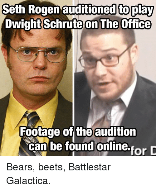 Sething: Seth  Rogen  auditioned  to  play  DwightSchrute  on The Office  Footage of the audition  can be found oniline.forD Bears, beets, Battlestar Galactica.