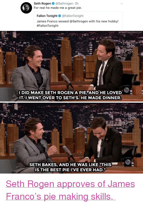 "James Franco, Seth Rogen, and Target: Seth Rogen @Sethrogen 2h  For real he made me a great pie.  Fallon Tonight @FallonTonight  James Franco wowed @Sethrogen with his new hobby!  #FallonTonight   I DID MAKE SETH ROGEN A PIE AND HE LO  ITAI WENT OVER TO SETH'S. HE MADE DINNER.  SETH BAKES, AND HE WAS LIKE ""THIS  IS THE BEST PIE IVE EVER HAD. <p><a href=""https://www.youtube.com/watch?v=OgaZDki2khY"" target=""_blank"">Seth Rogen approves of James Franco's pie making skills. </a></p>"