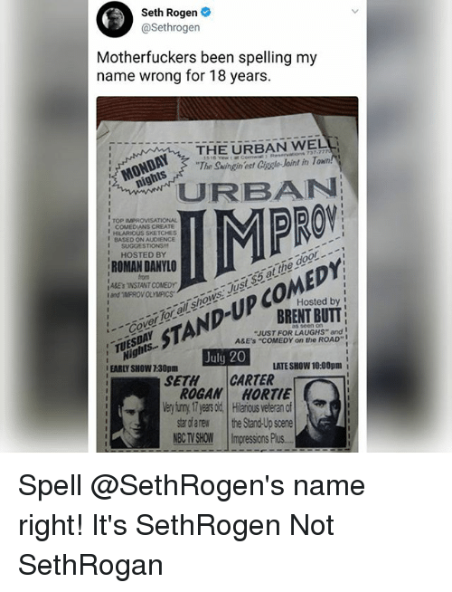 "improv: Seth Rogen  @Sethrogen  Motherfuckers been spelling my  name wrong for 18 years.  THE URBAN WELL  The Swingin ect Ciagle Joint in T  '' MONDAY, 7  CBAN  PRO  ,  TOP IMPROVISATIONAL  COMEDIANS CREATE  HILARIOUS SKETCHES  BASED ON Au0ENCE  I SUGGESTIONS  HOSTED BY  ROMAN DANYLO  from  ABEsINSTANT COMEDY  and ""IMPROV OLYMPICSawS  CoerTor ol shows Just$5 at the door.  Hosted by I  BRENT BUTT  STAND-UP COMEDY  ""JUST FOR LAUGHS"" and  A&E'S ""COMEDY on the ROAD""  Nights..  EARLY SHOW 7:30pm  TUESDAY  TS  July 20  LATE SHOW 10:00pm i  SETHCARTER  ROGAN HORTIE  Very iuny 17 yeas old Hilaious veteran of  star dfarew the Stand-Up scene  NBCTVSHOW 11mpressionsPlus.- Spell @SethRogen's name right! It's SethRogen Not SethRogan"