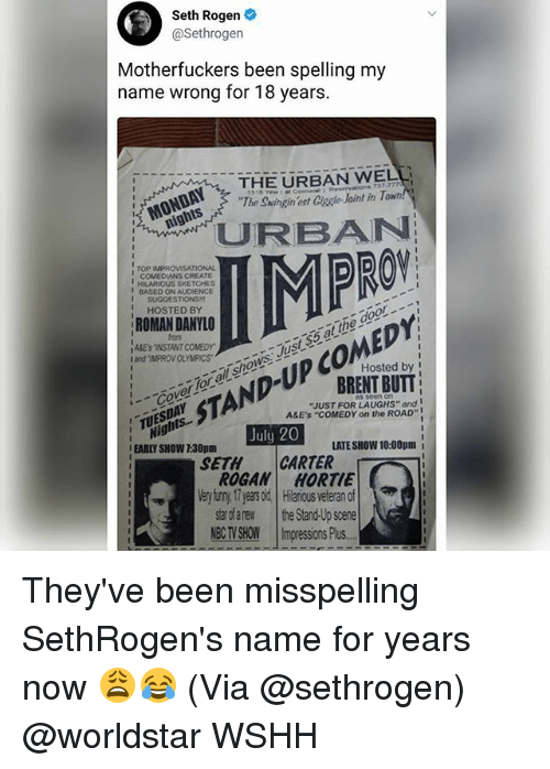 "Memes, Seth Rogen, and Worldstar: Seth Rogen  @Sethrogen  Motherfuckers been spelling my  name wrong for 18 years.  THE URBAN WELL  The Swingin ect Ciagle Joint in T  nights  PRO  TOP MPROVISATIONAL  COMEDILANS CREATE  I BASED ON AUDIENCE  HILARIOUS SKETCHES  I SUGGESTIONS  HOSTED BY  ROMAN DANYLO  from  ǐAKE's NSTANT COMEDY'  tgSAND-UP COMEDY  July 20  Iand IMPROV OLYMPICSWS  ys. Just $5 atthe door-  Jus  all shows  Hosted by  TANDBRENIT BUT  _-or for all  as seen o  ""JUST FOR LAUGHS"" and  A&E's ""COMEDY on the ROAD""  Nights...  EARLY SHOW 7:30pm  TUESDAr  LATE SHOW 10:00pm i  SETHCARTER  ROGAN HORTIE  Very iuny17 eas od Hlarious veteran of  tarofanew the Stand-Up scene  NE imgrssosPu They've been misspelling SethRogen's name for years now 😩😂 (Via @sethrogen) @worldstar WSHH"