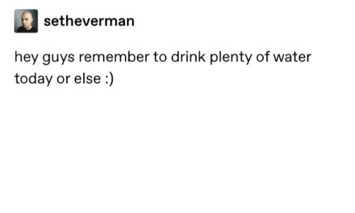 Water: setheverman  hey guys remember to drink plenty of water  today or else :)