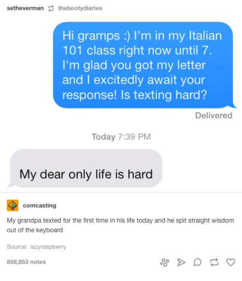 Gladded: setheverman  S the booty diaries  Hi gramps I'm in my ltalian  101 class right now until 7.  I'm glad you got my letter  and I excitedly await your  response! Is texting hard?  Delivered  Today 7:39 PM  My dear only life is hard  comcasting  My grandpa texted for the first time in his life today and he spit straight wisdom  out of the keyboard  Source: lazy raspberry  858,853 notes