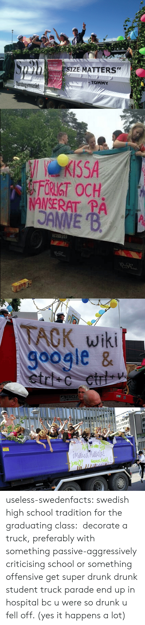 """Sett: Sett nigon  SIZE MATTERS""""  Pi tel  TOMMY  adsbogymnasiet   ACK, wiki  oogle &  BIGA  au useless-swedenfacts:  swedish high school tradition for the graduating class: decorate a truck, preferably with something passive-aggressively criticising school or something offensive get super drunk drunk student truck parade end up in hospital bc u were so drunk u fell off. (yes it happens a lot)"""