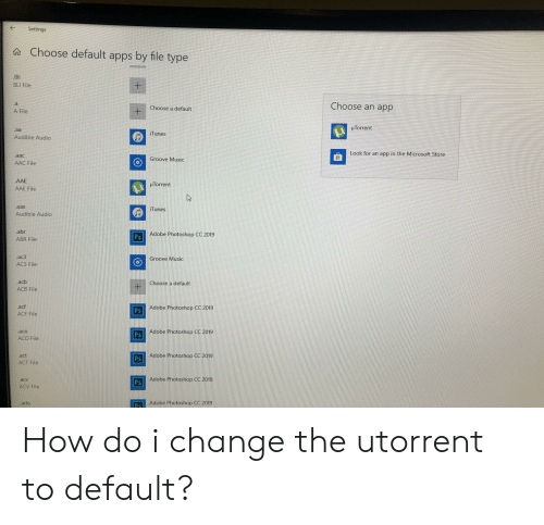 utorrent: Settings  aChoose default apps by file type  .8li  8Ll File  1  Choose an app  .a  Choose a default  A File  u Torrent  iTunes  p lunes  Audible Audio  Look for an app in the Microsoft Store  aac  Groove Music  AAC File  AAE  AAE File  HTorrent  aax  Tunes  Audible Audio  abr  ABR File  Ps Adobe Photoshop CC 2019  ac3  AC3 File  roove Music  .ac  Choose a default  ACB File  acf  ACF File  Adobe Photoshop CC 2019  Ps  aco  Adobe Photoshop CC 2019  Ps  ACO File  Adobe Photoshop CC 2019  act  ACT File  Ps  acv  Adobe Photoshop CC 2019  Ps  ACV File  Ps Adobe Photoshop Cc 2019  ado How do i change the utorrent to default?