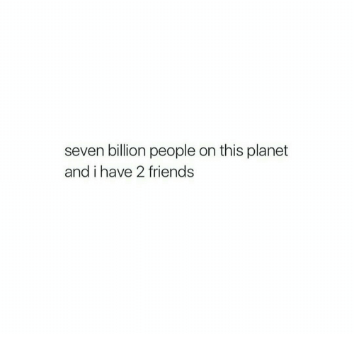 On This Planet: seven billion people on this planet  and i have 2 friends