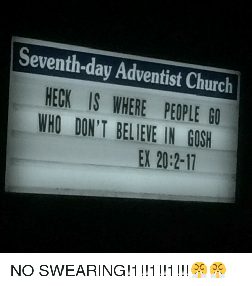 Church, Seventh Day Adventist, and Who: Seventh-day Adventist Church  HECK IS WHERE PEOPLE G0  WHO DON'T BELIEVE IN GOSH  EX 20:2-17 <p>NO SWEARING!1!!1!!1!!!😤😤</p>