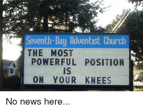 seventh day adventist: Seventh-Day Adventist Church  THE MOST  POWERFUL POSITION  Is  ON YOUR KNEES No news here...