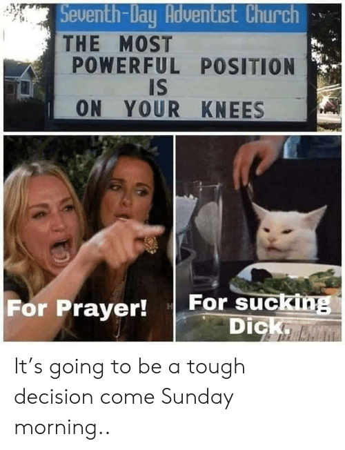 knees: Seventh-Day Adventist Church  THE MOST  POWERFUL POSITION  IS  ON YOUR KNEES  For sucking  Dick.  For Prayer! It's going to be a tough decision come Sunday morning..
