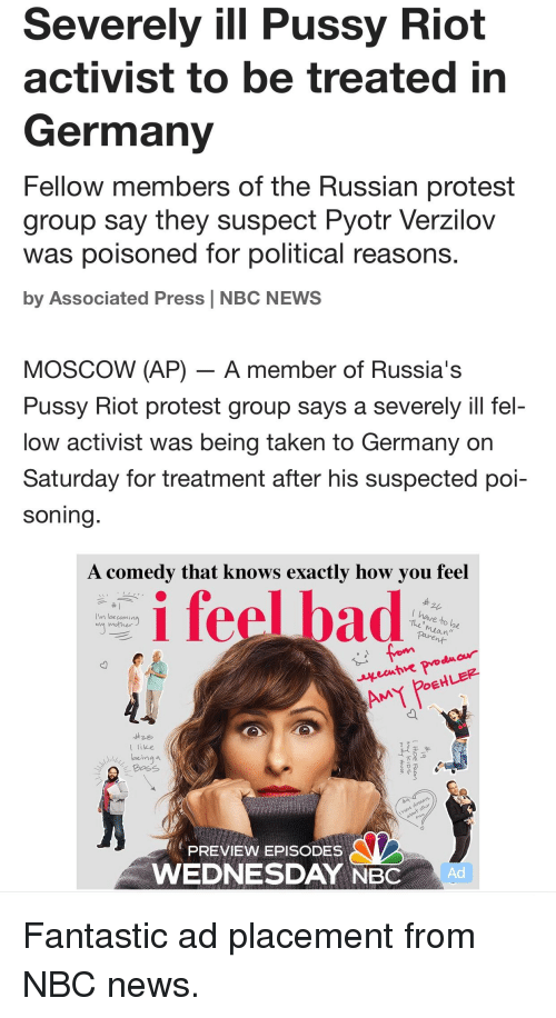 "Funny, News, and Protest: Severely ill Pussy Riot  activist to be treated in  Germany  Fellow members of the Russian protest  group say they suspect Pyotr Verzilov  was poisoned tor political reasons  by Associated Press NBC NEWS  MOSCOW (AP) - A member of Russia's  Pussy Kiot protest group says a severely ill fel-  low activist was being taken to Germany on  Saturday for treatment after his suspected poi-  soning  A comedy that knows exactly how you feel  I'm laecoming  mother  mian""  ecntre po  OEHLE  t like  eing a  PREVIEW EPISODES  WEDNESDAY NBC  Ad"