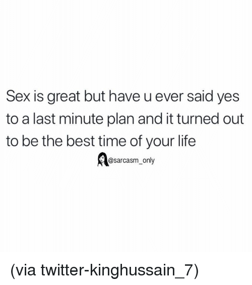 Funny, Life, and Memes: Sex is great but have u ever said yes  to a last minute plan and it turned out  to be the best time of your life  @sarcasm_only (via twitter-kinghussain_7)