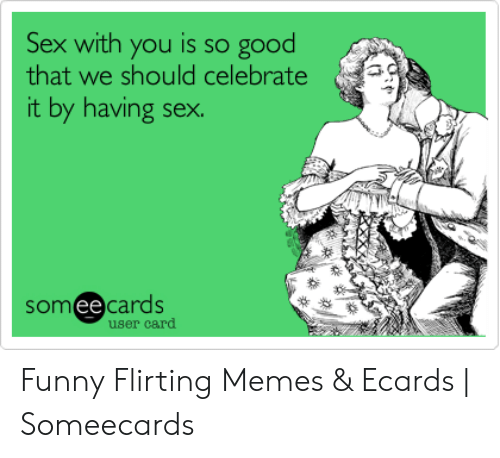 Ecard Memes: Sex with you is so good  that we should celebrate  it by having sex.  somee cards  ее  user card Funny Flirting Memes & Ecards | Someecards