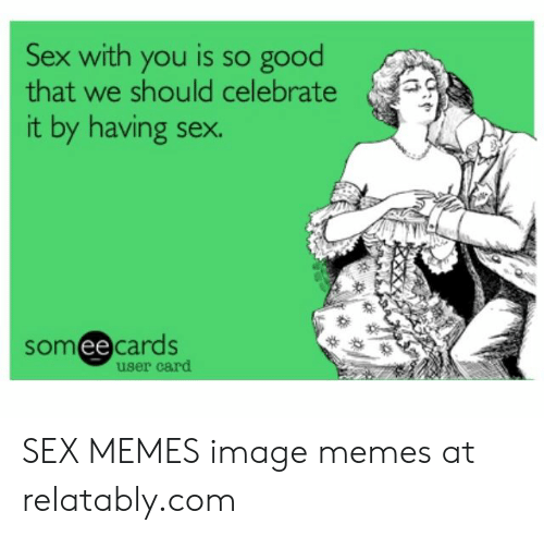 Best Sex Memes: Sex with you is so good  that we should celebrate  it by having sex  somee cards  ее  user card SEX MEMES image memes at relatably.com