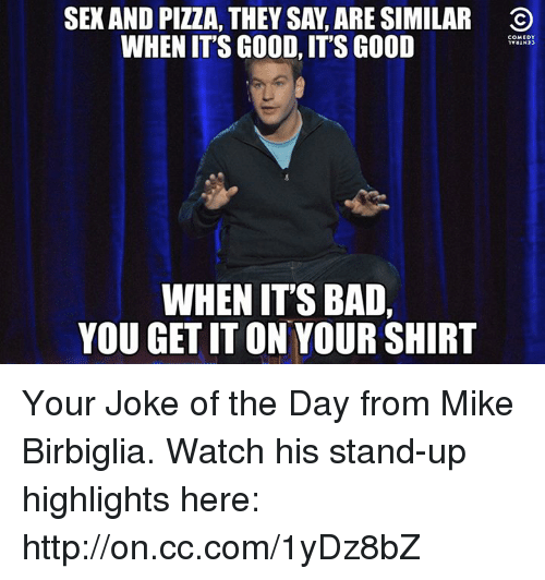 Jokes Of The Day: SEXAND PIZZA, THEY SA, ARE SIMILAR O  WHEN ITS GOOD, ITS GOOD  COMEDY  WHEN ITS BAD,  YOU GET IT ON YOUR SHIRT Your Joke of the Day from Mike Birbiglia. Watch his stand-up highlights here: http://on.cc.com/1yDz8bZ