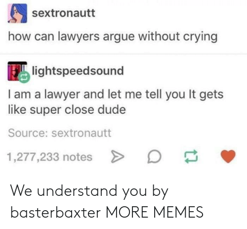 Arguing, Crying, and Dank: sextronautt  how can lawyers argue without crying  lightspeedsound  I am a lawyer and let me tell you It gets  like super close dude  Source: sextronautt  1,277,233 notes We understand you by basterbaxter MORE MEMES