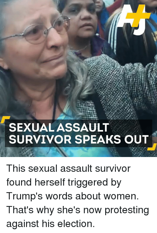 Trump Words: SEXUAL ASSAULT  SURVIVOR SPEAKS OUT This sexual assault survivor found herself triggered by Trump's words about women.  That's why she's now protesting against his election.