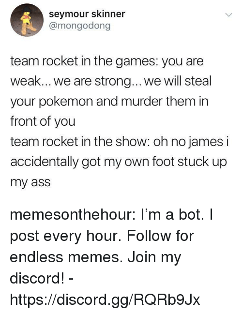 The Games: seymour skinner  @mongodong  team rocket in the games: you are  weak... we are strong... .we will steal  your pokemon and murder them in  front of you  team rocket in the show: oh no james i  accidentally got my own foot stuck up  my ass memesonthehour:  I'm a bot. I post every hour. Follow for endless memes. Join my discord! - https://discord.gg/RQRb9Jx