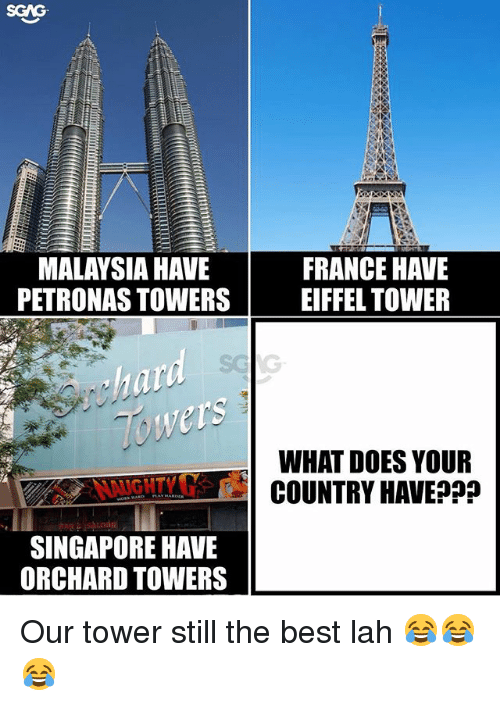 Memes, Best, and Eiffel Tower: SGAG  MALAYSIA HAVE  PETRONAS TOWERS  FRANCE HAVE  EIFFEL TOWER  Towers  NGHTYG d  SINGAPORE HAVE  WHAT DOES YOUR  COUNTRY HAVE?P?  ORCHARD TOWERS Our tower still the best lah 😂😂😂