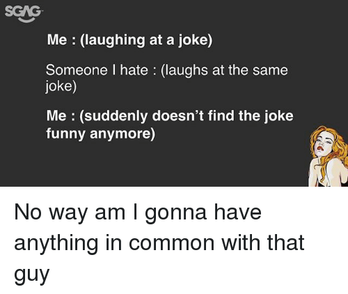 Funny, Memes, and Common: SGAG  Me (laughing at a joke)  Someone I hate (laughs at the same  joke)  Me (suddenly doesn't find the joke  funny anymore) No way am I gonna have anything in common with that guy