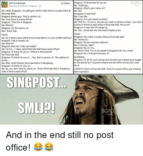 Beard, Hello, and Memes: SGAG  Singpost: I'll check that for you sir.  Me: Thank you.  Singpost: What's your name, sir?  Me: Neil  Singapost: Is that Nial?  Me: If you like.  Singpost: And your phone number?  Me: FOR F... I'm sorry. why do you need my phone number. I just want  to know if there's a post office in Rivervale Mall, Yes or no?  Singpost: In case the line hangs up.  Me: Yes, I could see why that would happen a lot.  Pausc  Singpost: Yes, there is a post office at Rivervale Mall  Me: Thank you.  Singpost: Do you need the address?  Me: It's Eunos, right?  Singpost: No, sir. It's...  Me: Never mind. You're not based in Singapore are you, mate?  Singpost: No, I'm based overseas, sir.  Neil Humphreys  Yesterday at 12:36pm-Singapore ,  Follow  Me: Hello, Singpost, I'm calling to confirm that there is a post office at  Rivervale Mall.  Singpost phone guy: That is correct, sir  Me: That there is a post office?  Singpost: That this is Singpost.  Me: Where?  Singpost: On the phone, sir  Me: I know that.  Pause  Me: So is there a post office at Rivervale Mall or is it just a SAM machn?  Singpost: That is correct, sir.  Me: What is?  Singpost: How can i help you today?  Me: For fuc... I mean, does Rivervale Mall have a post office?  Singpost: ll check for you sir. Where is the location?  Me: Rivervale Mall  singpost: ITl check for you sir... Yes, that is correct, sir. The address is No kidding.  Eunos  Me: Wait, what? Eunos? Rivervale Mall is in Sengkang.  Singpost: Ill check for you, sir  Me: No, you don't have to check, sir. I know Rivervale Mall is Sengkang. (UPDATE: went to Rivervale Mall. There is no post office, just a bloody  Does it have a post office?  Singpost, I'm all for cost cutting (and certainly don't blame poor bugger  on the phone) but I'd grown a beard and lost will to live by time i was  done  ...  SAM machine!!)  SINGPOST  SMLJP And in the end still no post office! 😂😂