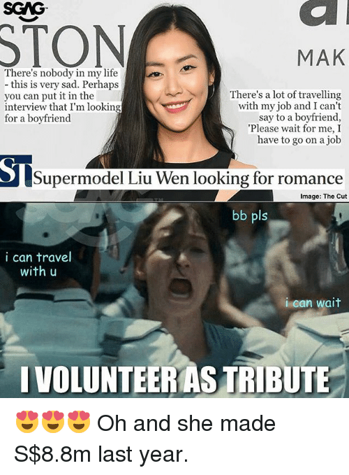 please wait: SGAG  STON  MAK  There's nobody in my life  - this is very sad. Perhaps  you can put it in the  interview that I'm looking  for a boyfriend  There's a lot of travelling  with my job and I cant  say to a boyfriend,  Please wait for me, I  have to go on a job  Supermodel Liu Wen looking for romance  Image: The Cut  bb pls  i can travel  with u  i can wait  IVOLUNTEERAS TRIBUTE 😍😍😍 Oh and she made S$8.8m last year.