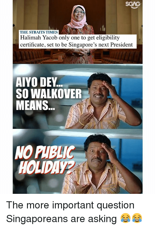 Memes, Only One, and Asking: SGAG  THE STRAITS TIMES  Halimah Yacob only one to get eligibility  certificate, set to be Singapore's next President  AIYO DEY  SO WALKOVER  MEANS  NO PHBLIC  HOLIDAYA The more important question Singaporeans are asking 😂😂