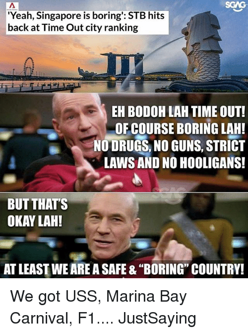 "Drugs, Guns, and Memes: SGAG  Yeah, Singapore is boring': STB hits  back at Time Out city ranking  EH BODOH LAH TIME OUT!  OF COURSE BORING LAH!  NO DRUGS, NO GUNS, STRICT  LAWS AND NO HOOLIGANS!  BUT THAT'S  OKAY LAH!  AT LEAST WE ARE A SAFE & ""BORING"" COUNTRY! We got USS, Marina Bay Carnival, F1.... JustSaying"