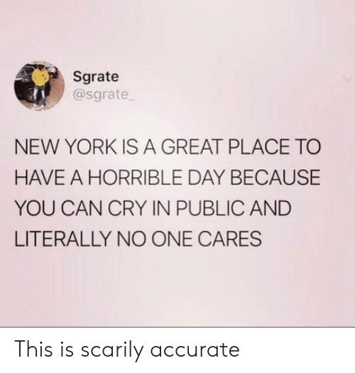 no one cares: Sgrate  @sgrate  NEW YORK IS A GREAT PLACE TO  HAVE A HORRIBLE DAY BECAUSE  YOU CAN CRY IN PUBLIC AND  LITERALLY NO ONE CARES This is scarily accurate
