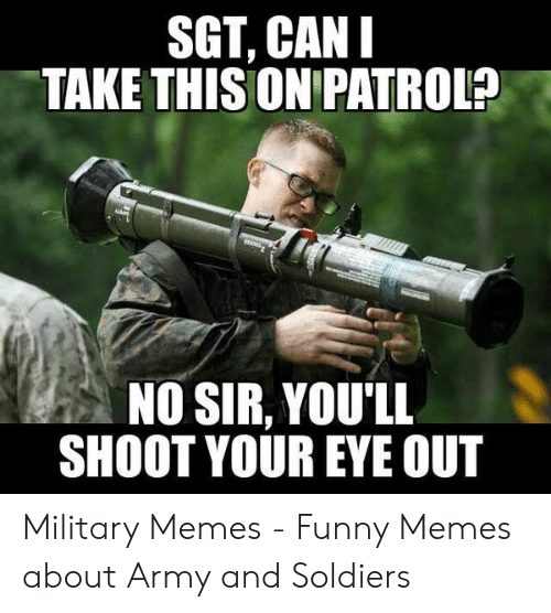 Funny Army Memes: SGT, CAN  TAKE THISONIPATROL?  NO SIR, YOU'LL  SHOOT YOUR EYE OUT Military Memes - Funny Memes about Army and Soldiers