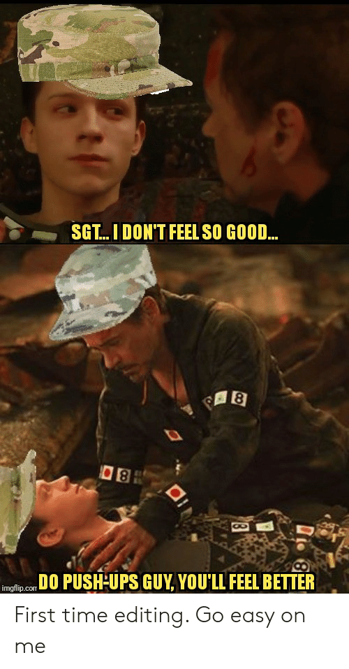 Reddit, Ups, and Good: SGT...I DON'T FEEL SO GOOD...  DO PUSH-UPS GUY, YOU'LL FEEL BETTER  imgflip.com First time editing. Go easy on me
