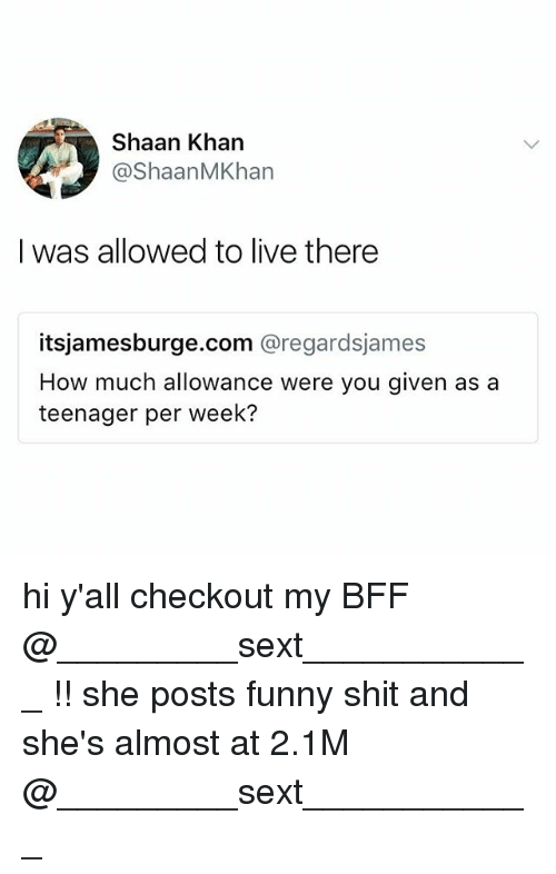 Funny, Shit, and Live: Shaan Khan  @ShaanMKhan  I was allowed to live there  itsjamesburge.com @regardsjames  How much allowance were you given as a  teenager per week? hi y'all checkout my BFF @_________sext____________ !! she posts funny shit and she's almost at 2.1M @_________sext____________