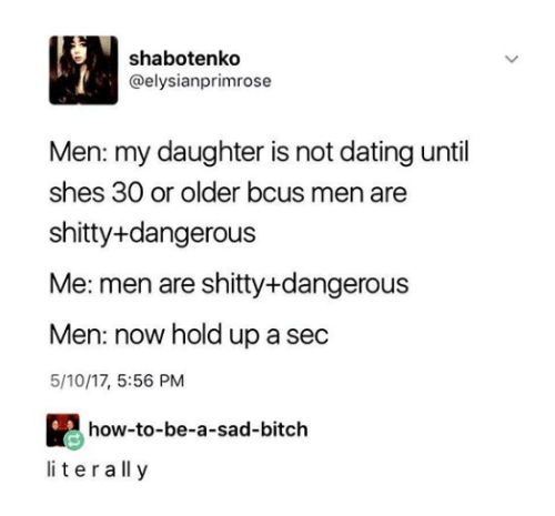 Bitch, Dating, and How To: shabotenko  @elysianprimrose  Men: my daughter is not dating until  shes 30 or older bcus men are  shitty+dangerous  Me: men are shitty+dangerous  Men: now hold up a sec  5/10/17, 5:56 PM  how-to-be-a-sad-bitch  literall y