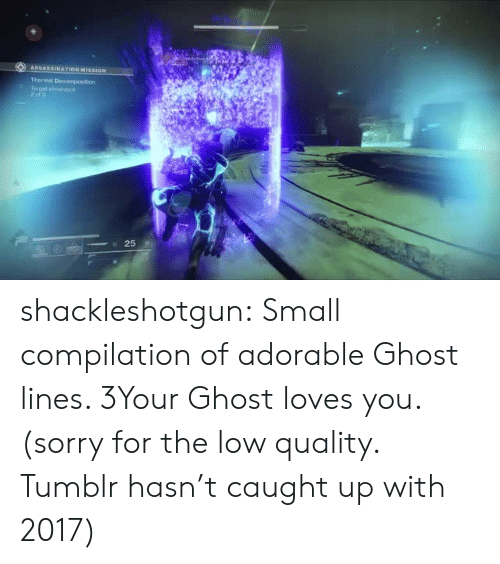 Sorry, Tumblr, and Blog: shackleshotgun:  Small compilation of adorable Ghost lines. 3Your Ghost loves you. (sorry for the low quality. Tumblr hasn't caught up with 2017)