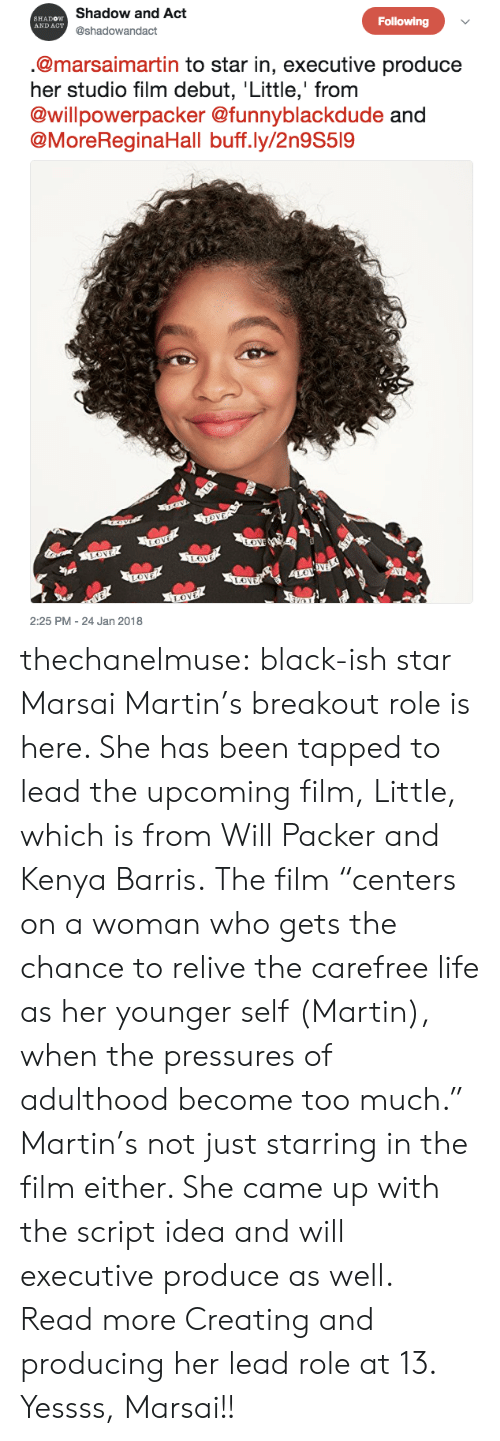 """breakout: Shadow and Act  @shadowandact  SHADOW  AND ACT  Following  @marsaimartin to star in, executive produce  her studio film debut, Little,' from  @willpowerpacker @funnyblackdude  @MoreReginaHall buff.ly/2n9S519  2:25 PM - 24 Jan 2018 thechanelmuse: black-ish star Marsai Martin's breakout role is here. She has been tapped to lead the upcoming film, Little, which is from Will Packer and Kenya Barris.The film """"centers on a woman who gets the chance to relive the carefree life as her younger self (Martin), when the pressures of adulthood become too much."""" Martin's not just starring in the film either. She came up with the script idea and will executive produce as well. Read more Creating and producing her lead role at 13. Yessss, Marsai!!"""