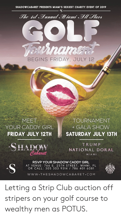 Club, Friday, and Girl: SHADOWCABARET PRESENTS MIAMI'S SEXIEST CHARITY EVENT OF 2019  The Ist Annual Miami l Stars  GOLF  VOnrnamenl  BEGINS FRIDAY, JULY 12  MEET  TOURNAMENT  YOUR CADDY GIRL  GALA SHOW  FRIDAY JULY 12TH  SATURDAY JULY 13TH  SHADOW  Cabaret  TRUMP  NATIONAL DORAL  MIAMI  RSVP YOUR SHADOW CADDY GIRL  S  AT VENUE: 766 E. 25TH STREET, MIAMI, FL  OR CALL: 305 303 9314 786 401 6081  www.THESHADOWCABARET.COM Letting a Strip Club auction off stripers on your golf course to wealthy men as POTUS.