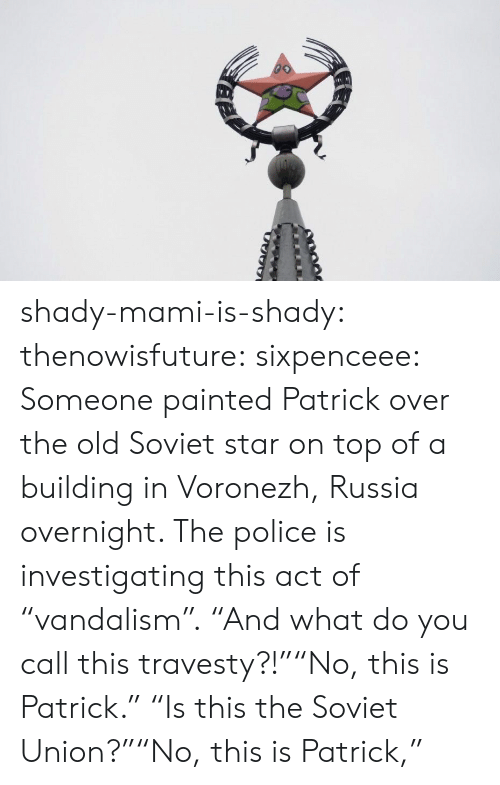 """Sixpenceee: shady-mami-is-shady:   thenowisfuture:  sixpenceee:  Someone painted Patrick over the old Soviet star on top of a building in Voronezh, Russia overnight. The police is investigating this act of """"vandalism"""".  """"And what do you call this travesty?!""""""""No, this is Patrick.""""  """"Is this the Soviet Union?""""""""No, this is Patrick,"""""""