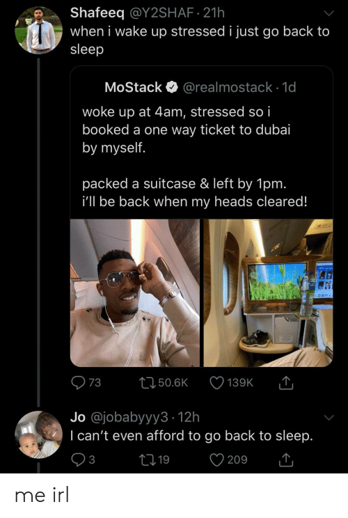 By Myself: Shafeeq @Y2SHAF 21h  when i wake up stressed i just go back to  sleep  MoStack  @realmostack 1d  woke up at 4am, stressed so i  booked a one way ticket to dubai  by myself.  packed a suitcase & left by 1pm.  i'll be back when my heads cleared!  T  73  L150.6K  139K  Jo @jobabyyy3 12h  I can't even afford to go back to sleep.  V  21 19  3  209 me irl