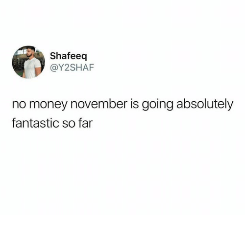 No Money November: Shafeeq  @Y2SHAF  no money november is going absolutely  fantastic so far